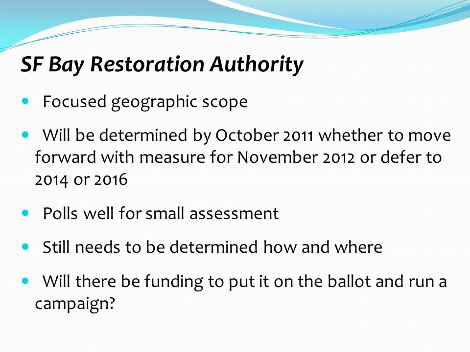 SF Bay Restoration Authority Focused geographic scope Will be determined by October 2011 whether to move forward with measure for November 2012 or defer to 2014 or 2016 Polls well for small assessment Still needs to be determined how and where Will there be funding to put it on the ballot and run a campaign