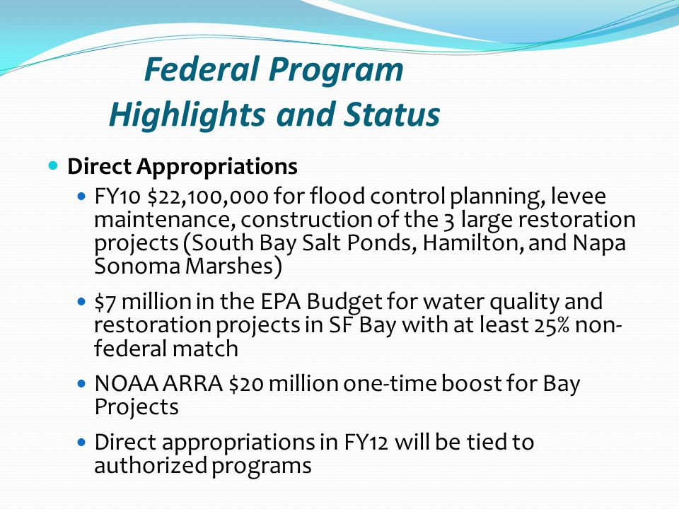 Federal Program Highlights and Status Direct Appropriations FY10 $22,100,000 for flood control planning, levee maintenance, construction of the 3 large restoration projects (South Bay Salt Ponds, Hamilton, and Napa Sonoma Marshes) $7 million in the EPA Budget for water quality and restoration projects in SF Bay with at least 25% non- federal match NOAA ARRA $20 million one-time boost for Bay Projects Direct appropriations in FY12 will be tied to authorized programs