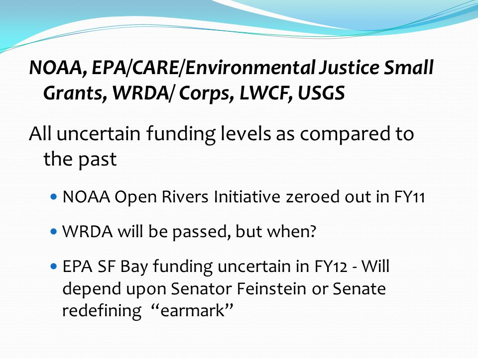 NOAA, EPA/CARE/Environmental Justice Small Grants, WRDA/ Corps, LWCF, USGS All uncertain funding levels as compared to the past NOAA Open Rivers Initiative zeroed out in FY11 WRDA will be passed, but when.