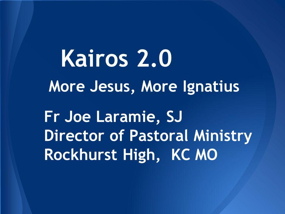Kairos 2.0 More Jesus, More Ignatius Fr Joe Laramie, SJ Director of Pastoral Ministry Rockhurst High, KC MO