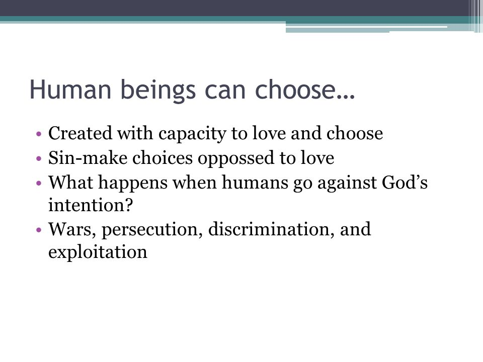 Human beings can choose… Created with capacity to love and choose Sin-make choices oppossed to love What happens when humans go against God's intention.