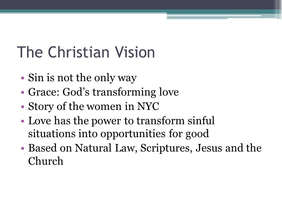 The Christian Vision Sin is not the only way Grace: God's transforming love Story of the women in NYC Love has the power to transform sinful situations into opportunities for good Based on Natural Law, Scriptures, Jesus and the Church