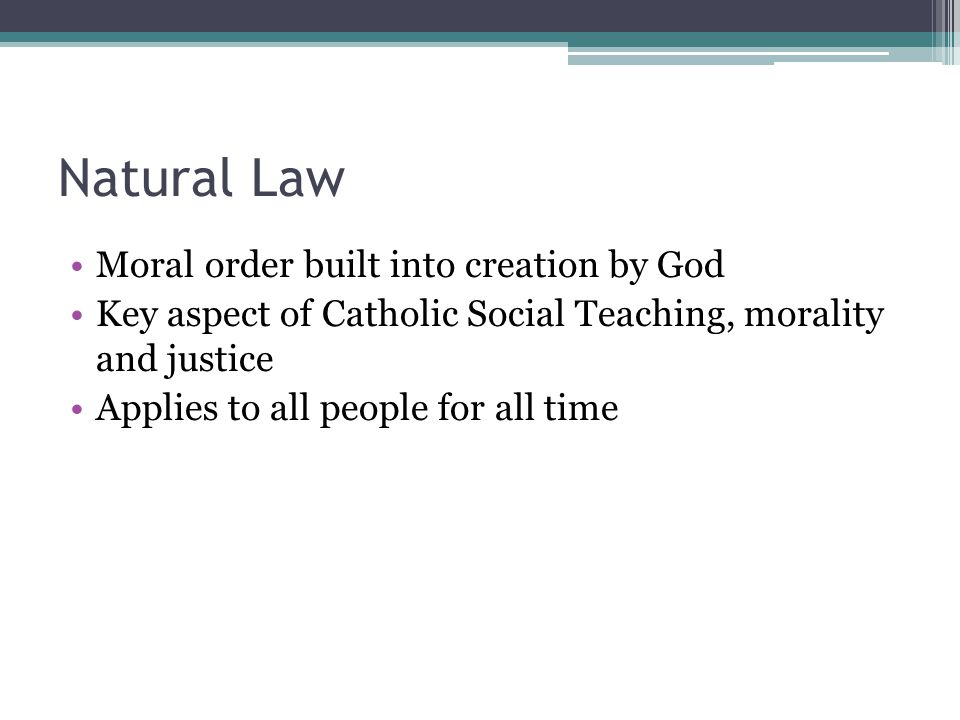 Natural Law Moral order built into creation by God Key aspect of Catholic Social Teaching, morality and justice Applies to all people for all time