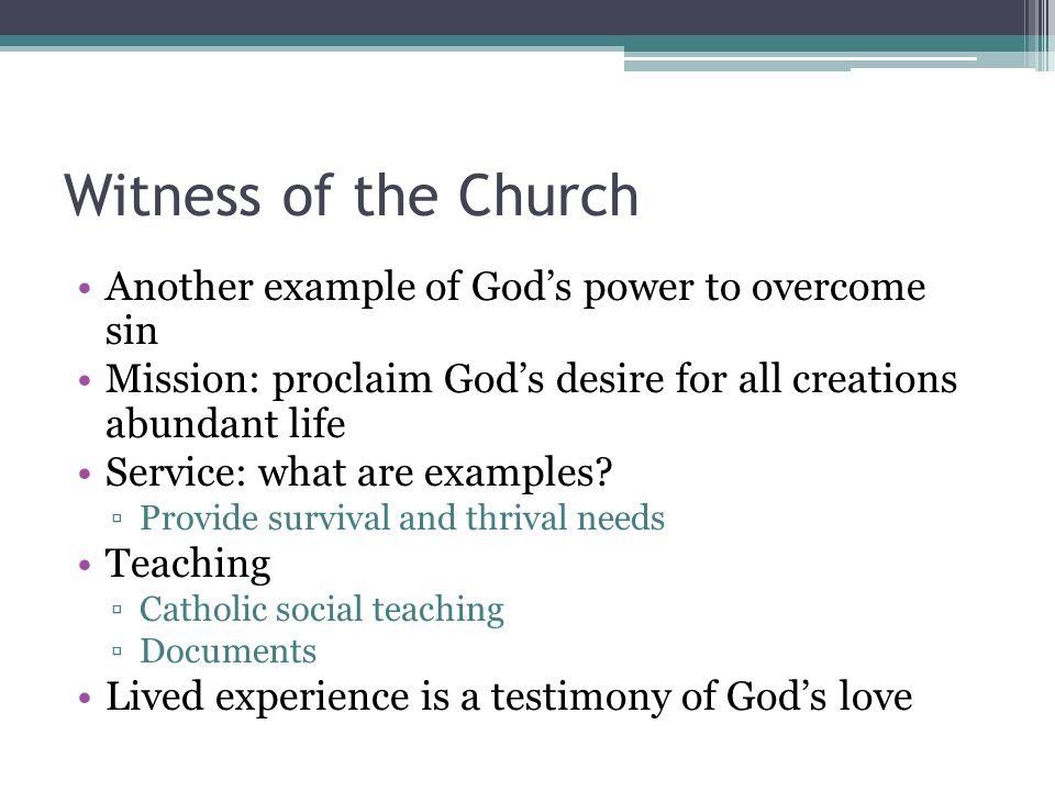 Witness of the Church Another example of God's power to overcome sin Mission: proclaim God's desire for all creations abundant life Service: what are examples.