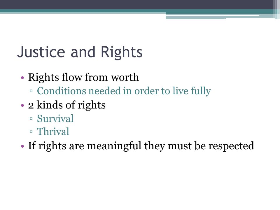 Justice and Rights Rights flow from worth ▫Conditions needed in order to live fully 2 kinds of rights ▫Survival ▫Thrival If rights are meaningful they must be respected