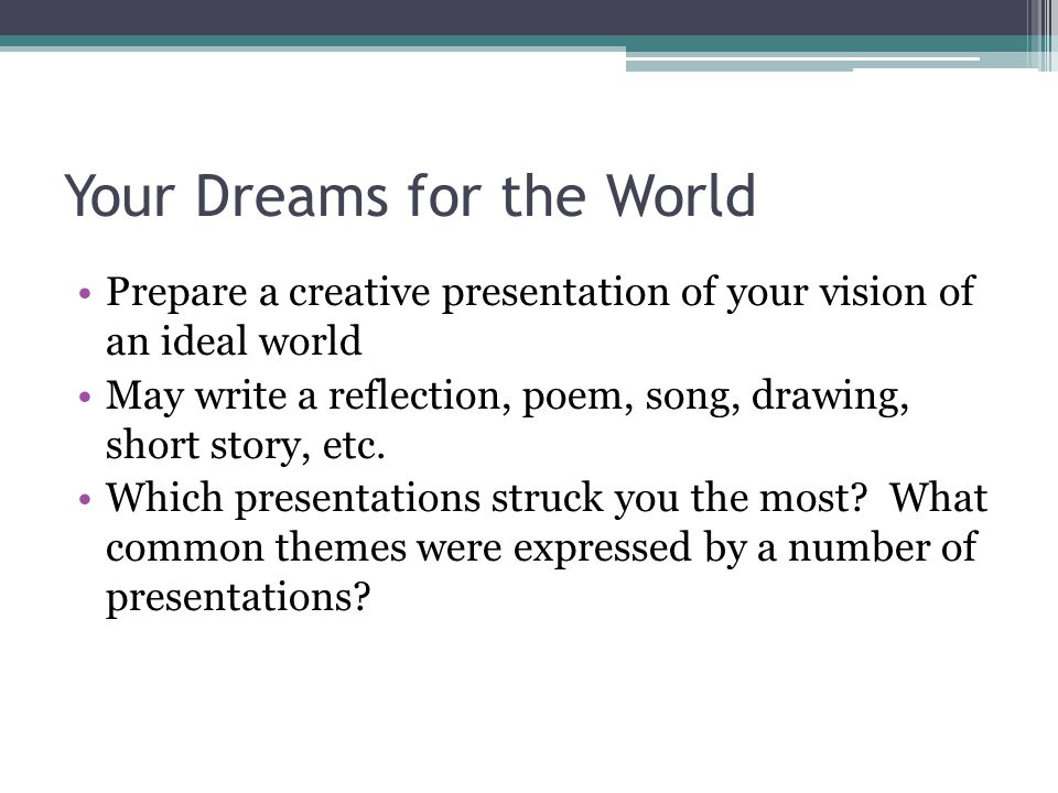 Your Dreams for the World Prepare a creative presentation of your vision of an ideal world May write a reflection, poem, song, drawing, short story, etc.