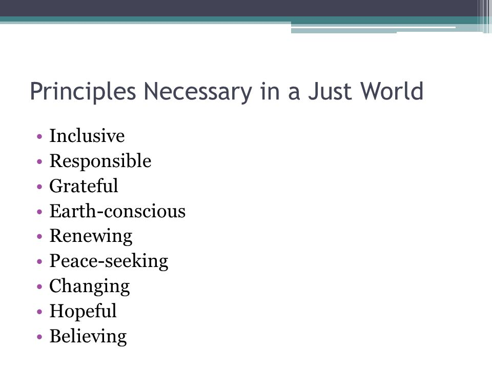 Principles Necessary in a Just World Inclusive Responsible Grateful Earth-conscious Renewing Peace-seeking Changing Hopeful Believing