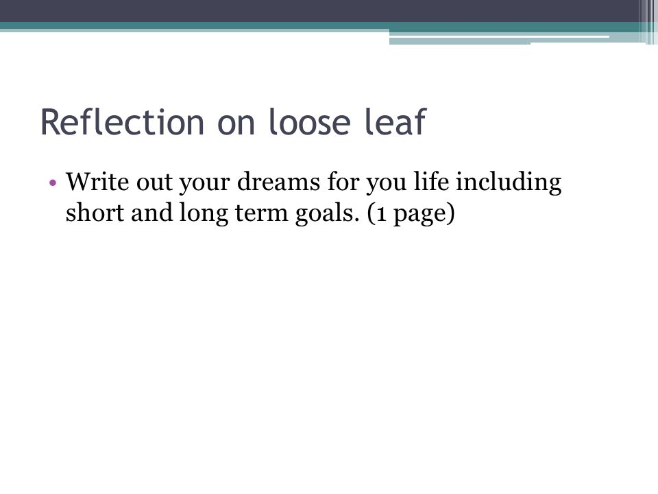 Reflection on loose leaf Write out your dreams for you life including short and long term goals.