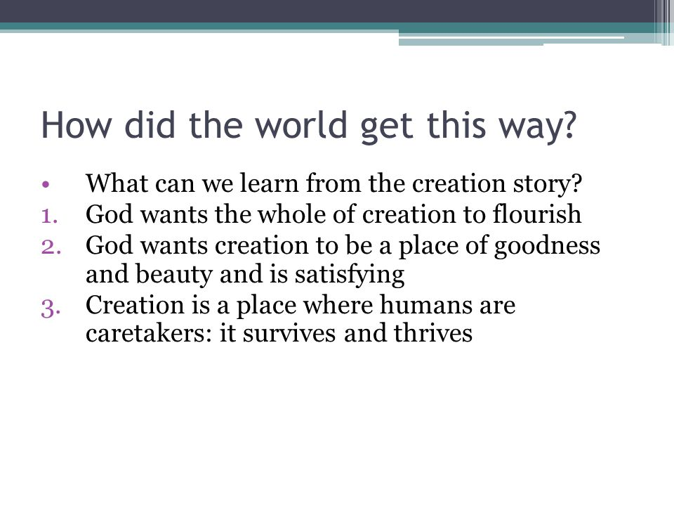 How did the world get this way? What can we learn from the creation story? 1.God wants the whole of creation to flourish 2.God wants creation to be a