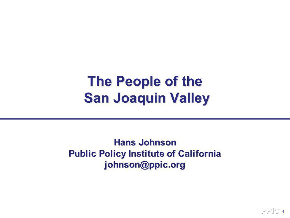 1 The People of the San Joaquin Valley Hans Johnson Public Policy Institute of California johnson@ppic.org