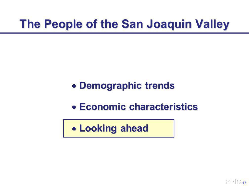 17 The People of the San Joaquin Valley  Demographic trends  Economic characteristics  Looking ahead