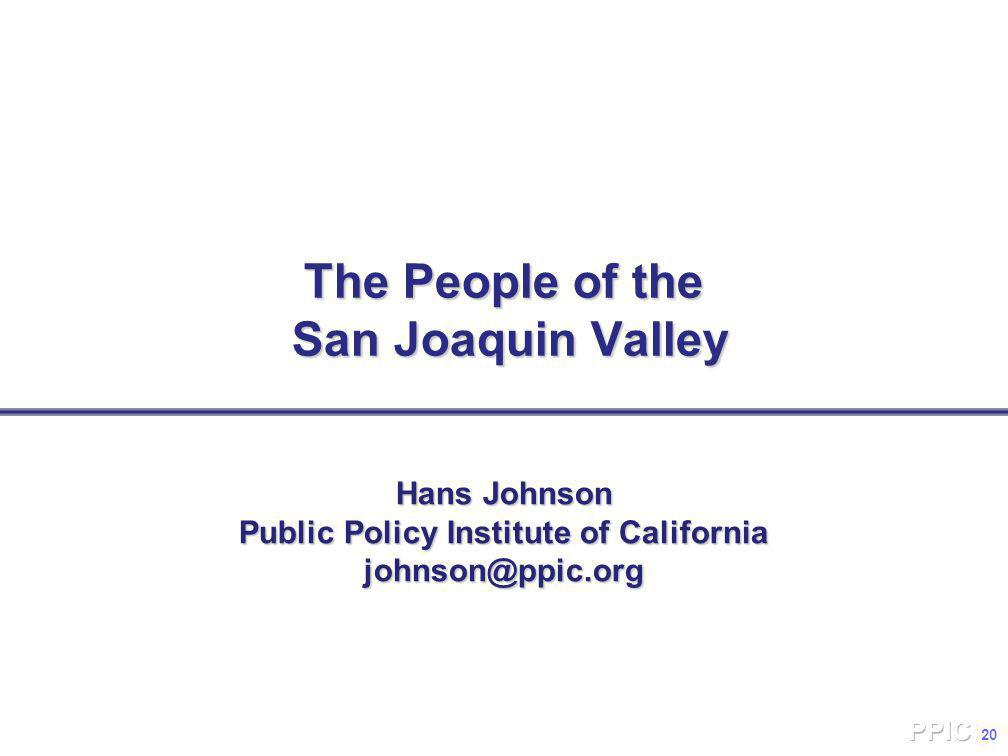 20 The People of the San Joaquin Valley Hans Johnson Public Policy Institute of California johnson@ppic.org