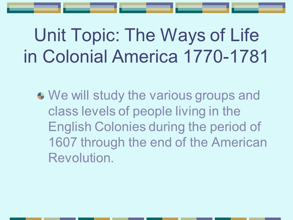 Unit Topic: The Ways of Life in Colonial America 1770-1781 We will study the various groups and class levels of people living in the English Colonies during the period of 1607 through the end of the American Revolution.