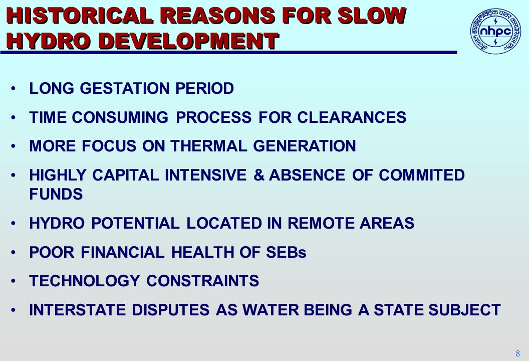 8 HISTORICAL REASONS FOR SLOW HYDRO DEVELOPMENT LONG GESTATION PERIOD TIME CONSUMING PROCESS FOR CLEARANCES MORE FOCUS ON THERMAL GENERATION HIGHLY CAPITAL INTENSIVE & ABSENCE OF COMMITED FUNDS HYDRO POTENTIAL LOCATED IN REMOTE AREAS POOR FINANCIAL HEALTH OF SEBs TECHNOLOGY CONSTRAINTS INTERSTATE DISPUTES AS WATER BEING A STATE SUBJECT