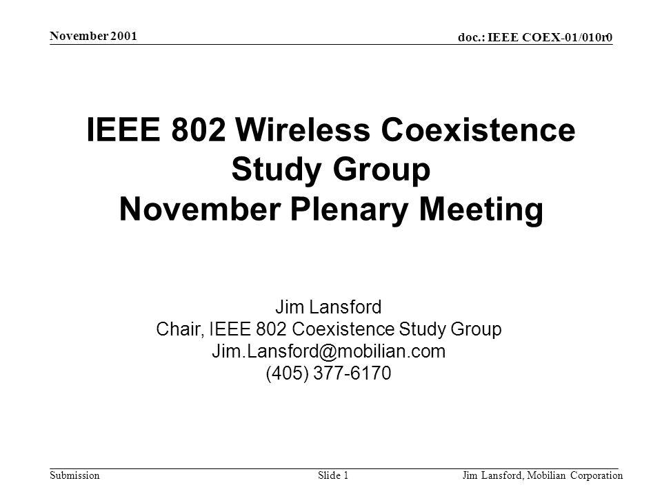 doc.: IEEE COEX-01/010r0 Submission November 2001 Jim Lansford, Mobilian CorporationSlide 1 IEEE 802 Wireless Coexistence Study Group November Plenary Meeting Jim Lansford Chair, IEEE 802 Coexistence Study Group Jim.Lansford@mobilian.com (405) 377-6170