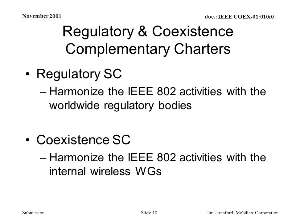 doc.: IEEE COEX-01/010r0 Submission November 2001 Jim Lansford, Mobilian CorporationSlide 10 Regulatory & Coexistence Complementary Charters Regulatory SC –Harmonize the IEEE 802 activities with the worldwide regulatory bodies Coexistence SC –Harmonize the IEEE 802 activities with the internal wireless WGs