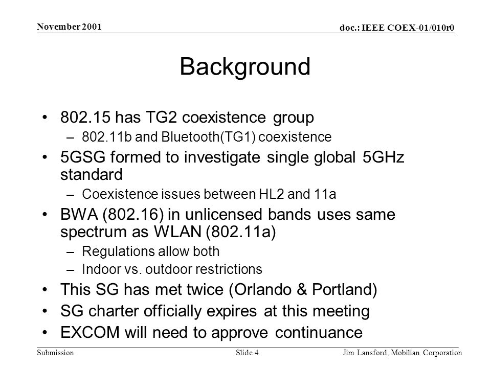 doc.: IEEE COEX-01/010r0 Submission November 2001 Jim Lansford, Mobilian CorporationSlide 4 Background 802.15 has TG2 coexistence group –802.11b and Bluetooth(TG1) coexistence 5GSG formed to investigate single global 5GHz standard –Coexistence issues between HL2 and 11a BWA (802.16) in unlicensed bands uses same spectrum as WLAN (802.11a) –Regulations allow both –Indoor vs.