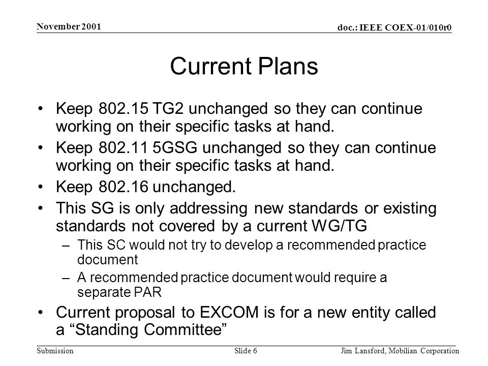 doc.: IEEE COEX-01/010r0 Submission November 2001 Jim Lansford, Mobilian CorporationSlide 7 Mission Statement Proposal: –The Coexistence Standing Committee studies the coexistence issues between IEEE802 wireless standards and makes recommendations to the IEEE 802 Executive Committee.