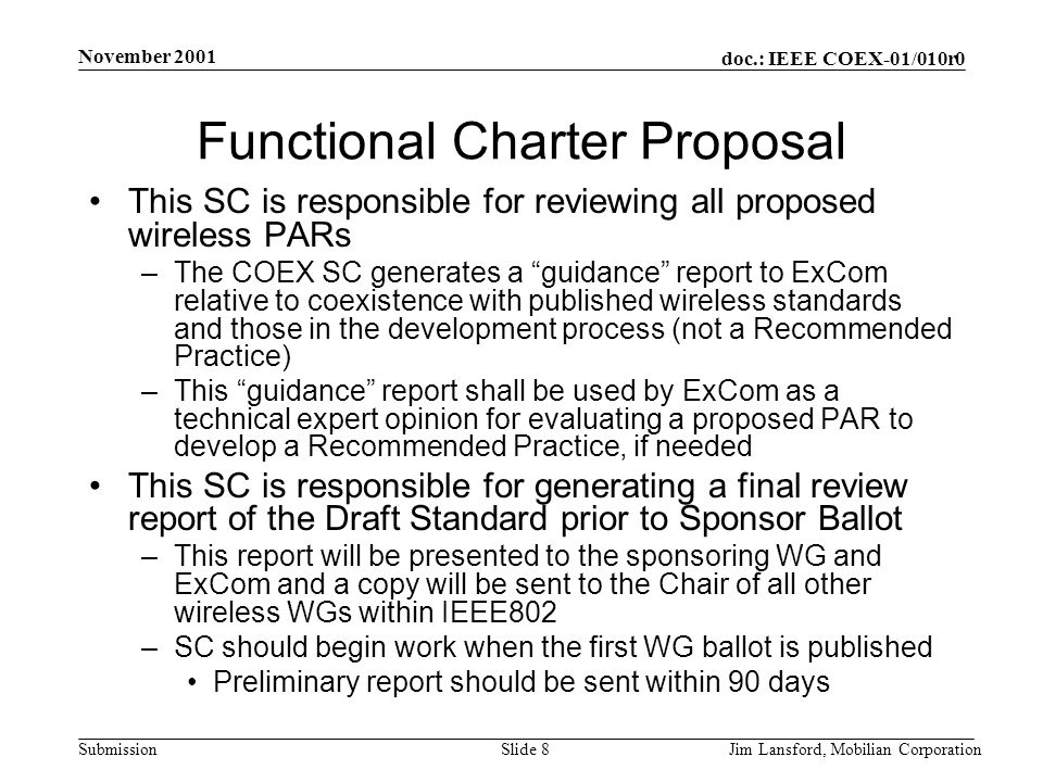 doc.: IEEE COEX-01/010r0 Submission November 2001 Jim Lansford, Mobilian CorporationSlide 8 Functional Charter Proposal This SC is responsible for reviewing all proposed wireless PARs –The COEX SC generates a guidance report to ExCom relative to coexistence with published wireless standards and those in the development process (not a Recommended Practice) –This guidance report shall be used by ExCom as a technical expert opinion for evaluating a proposed PAR to develop a Recommended Practice, if needed This SC is responsible for generating a final review report of the Draft Standard prior to Sponsor Ballot –This report will be presented to the sponsoring WG and ExCom and a copy will be sent to the Chair of all other wireless WGs within IEEE802 –SC should begin work when the first WG ballot is published Preliminary report should be sent within 90 days