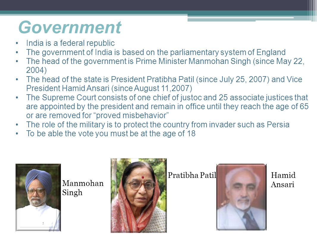 India is a federal republic The government of India is based on the parliamentary system of England The head of the government is Prime Minister Manmohan Singh (since May 22, 2004) The head of the state is President Pratibha Patil (since July 25, 2007) and Vice President Hamid Ansari (since August 11,2007) The Supreme Court consists of one chief of justoc and 25 associate justices that are appointed by the president and remain in office until they reach the age of 65 or are removed for proved misbehavior The role of the military is to protect the country from invader such as Persia To be able the vote you must be at the age of 18 Manmohan Singh Pratibha PatilHamid Ansari Government