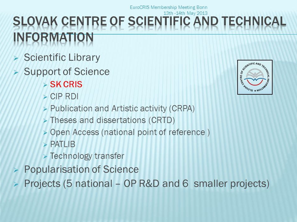  Scientific Library  Support of Science  SK CRIS  CIP RDI  Publication and Artistic activity (CRPA)  Theses and dissertations (CRTD)  Open Access (national point of reference )  PATLIB  Technology transfer  Popularisation of Science  Projects (5 national – OP R&D and 6 smaller projects) EuroCRIS Membership Meeting Bonn 13th -14th May 2013