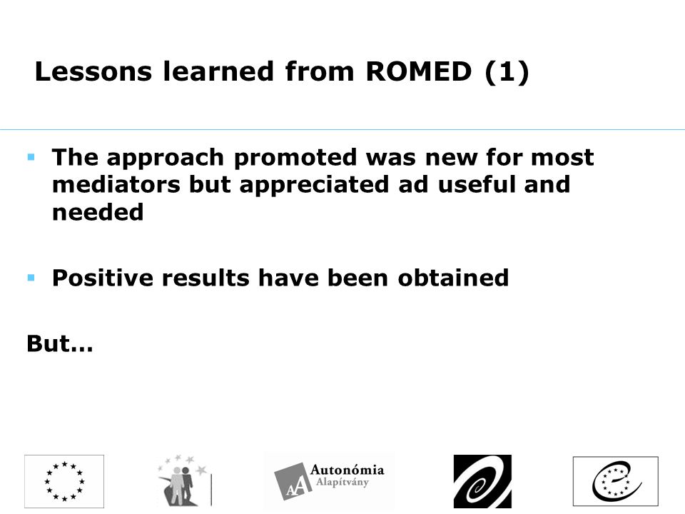Lessons learned from ROMED (1)  The approach promoted was new for most mediators but appreciated ad useful and needed  Positive results have been obtained But…