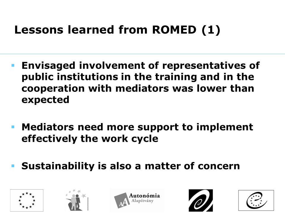 Lessons learned from ROMED (1)  Envisaged involvement of representatives of public institutions in the training and in the cooperation with mediators was lower than expected  Mediators need more support to implement effectively the work cycle  Sustainability is also a matter of concern