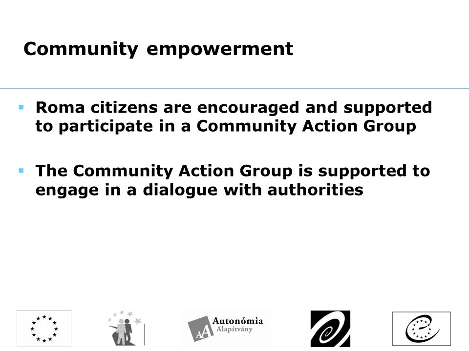 Community empowerment  Roma citizens are encouraged and supported to participate in a Community Action Group  The Community Action Group is supported to engage in a dialogue with authorities