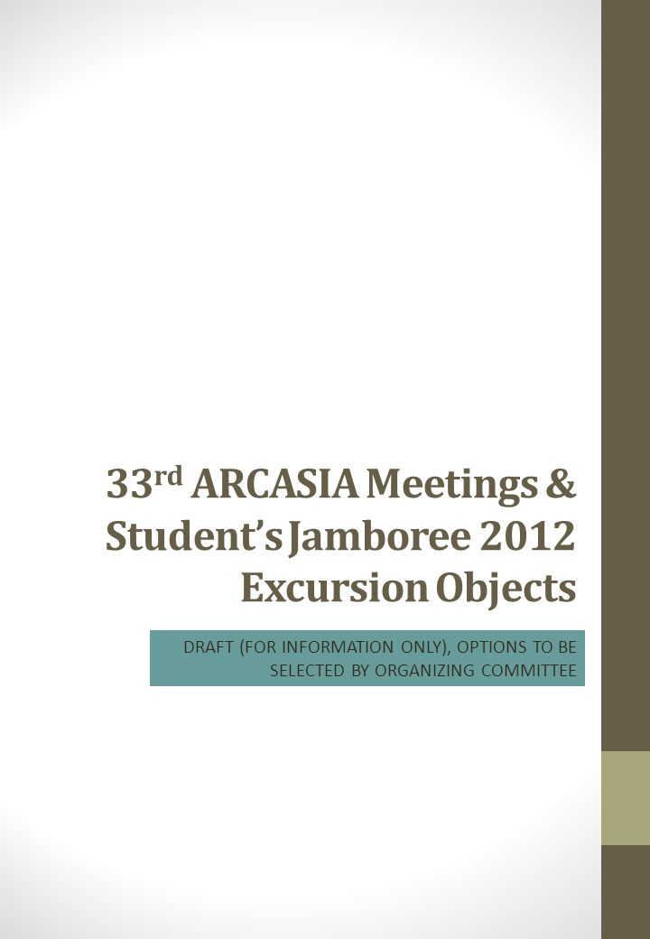 33 rd ARCASIA Meetings & Student's Jamboree 2012 Excursion Objects DRAFT (FOR INFORMATION ONLY), OPTIONS TO BE SELECTED BY ORGANIZING COMMITTEE