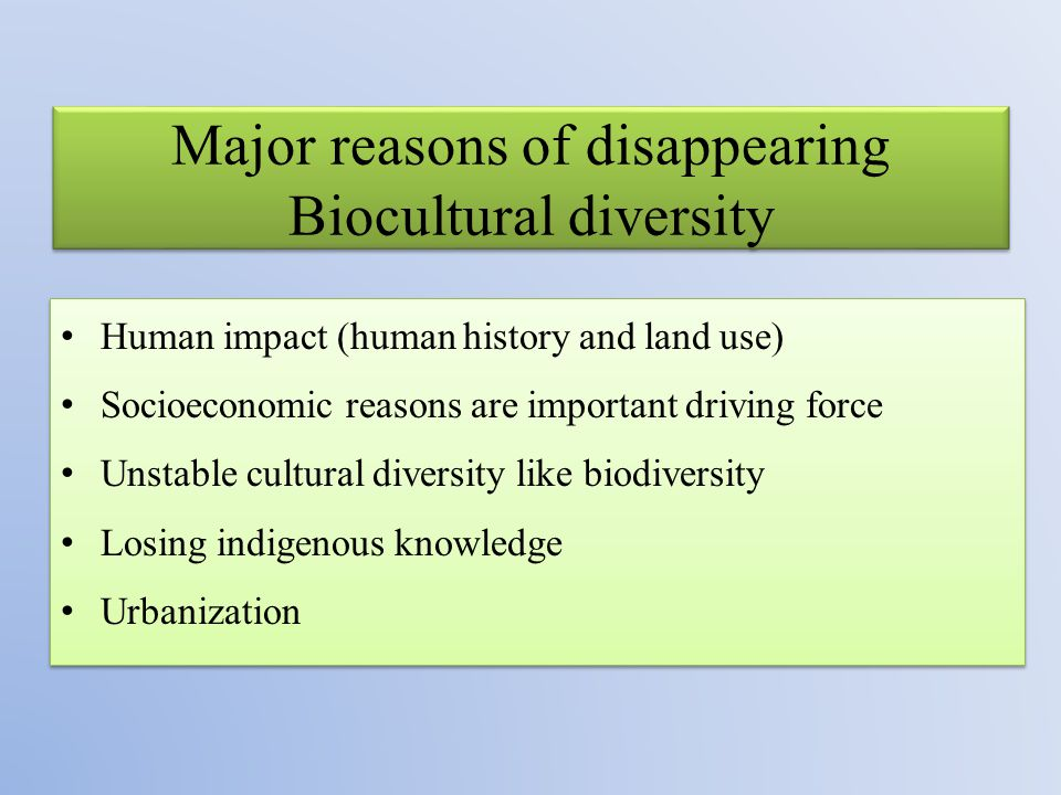 Major reasons of disappearing Biocultural diversity Human impact (human history and land use) Socioeconomic reasons are important driving force Unstable cultural diversity like biodiversity Losing indigenous knowledge Urbanization Human impact (human history and land use) Socioeconomic reasons are important driving force Unstable cultural diversity like biodiversity Losing indigenous knowledge Urbanization