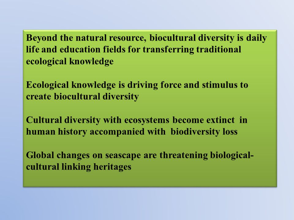 Beyond the natural resource, biocultural diversity is daily life and education fields for transferring traditional ecological knowledge Ecological knowledge is driving force and stimulus to create biocultural diversity Cultural diversity with ecosystems become extinct in human history accompanied with biodiversity loss Global changes on seascape are threatening biological- cultural linking heritages Beyond the natural resource, biocultural diversity is daily life and education fields for transferring traditional ecological knowledge Ecological knowledge is driving force and stimulus to create biocultural diversity Cultural diversity with ecosystems become extinct in human history accompanied with biodiversity loss Global changes on seascape are threatening biological- cultural linking heritages