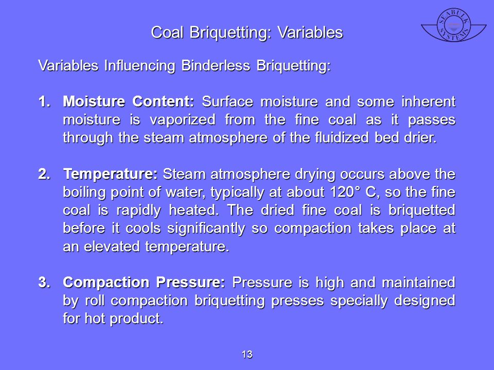 Variables Influencing Binderless Briquetting: 1.Moisture Content: Surface moisture and some inherent moisture is vaporized from the fine coal as it pa