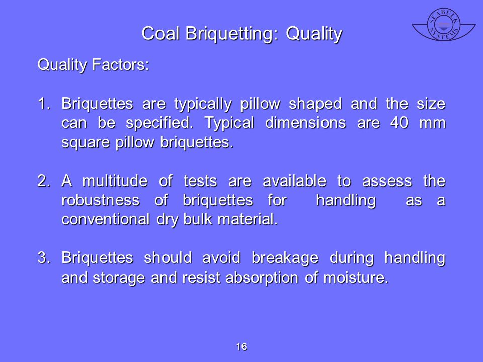Quality Factors: 1.Briquettes are typically pillow shaped and the size can be specified. Typical dimensions are 40 mm square pillow briquettes. 2.A mu