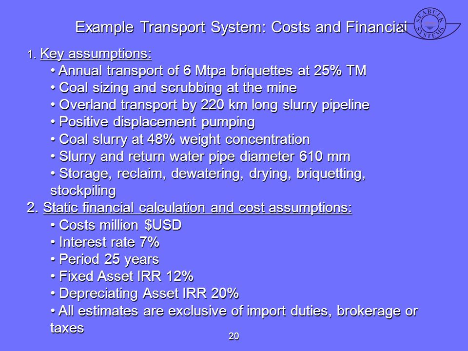 Example Transport System: Costs and Financial 1. Key assumptions: Annual transport of 6 Mtpa briquettes at 25% TM Annual transport of 6 Mtpa briquette