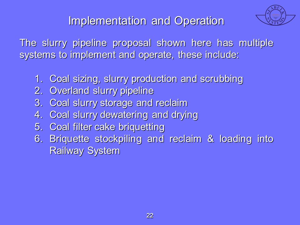 Implementation and Operation The slurry pipeline proposal shown here has multiple systems to implement and operate, these include: 1.Coal sizing, slur