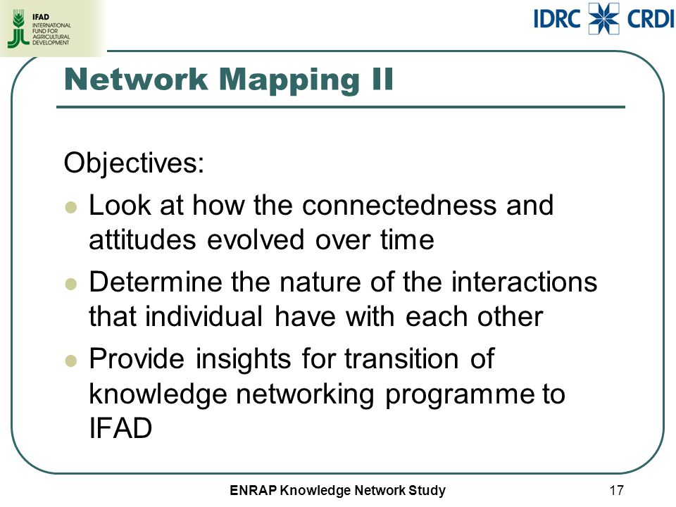 ENRAP Knowledge Network Study Network Mapping II Objectives: Look at how the connectedness and attitudes evolved over time Determine the nature of the interactions that individual have with each other Provide insights for transition of knowledge networking programme to IFAD 17