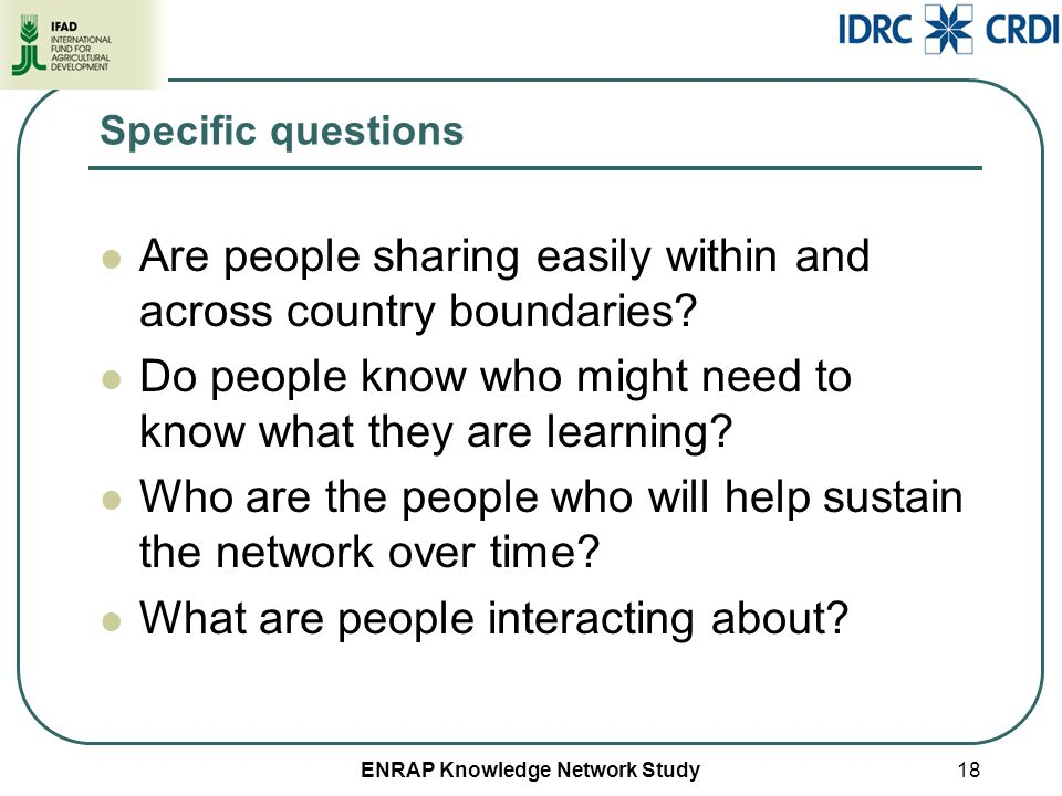 ENRAP Knowledge Network Study Specific questions Are people sharing easily within and across country boundaries? Do people know who might need to know