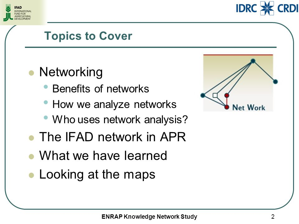 ENRAP Knowledge Network Study2 Topics to Cover Networking Benefits of networks How we analyze networks Who uses network analysis? The IFAD network in