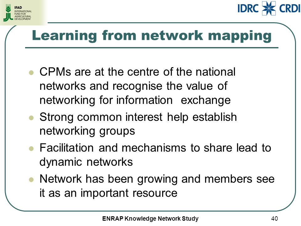 ENRAP Knowledge Network Study Learning from network mapping CPMs are at the centre of the national networks and recognise the value of networking for information exchange Strong common interest help establish networking groups Facilitation and mechanisms to share lead to dynamic networks Network has been growing and members see it as an important resource 40