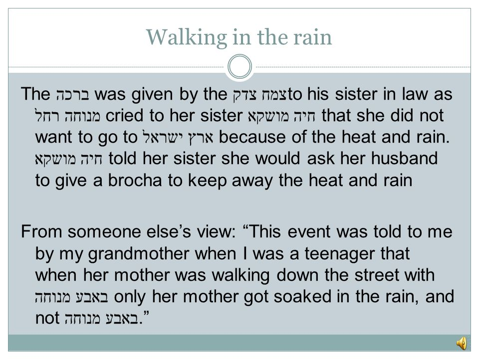 Walking in the rain The ברכה was given by the צמח צדקto his sister in law as מנוחה רחל cried to her sister חיה מושקא that she did not want to go to ארץ ישראל because of the heat and rain.
