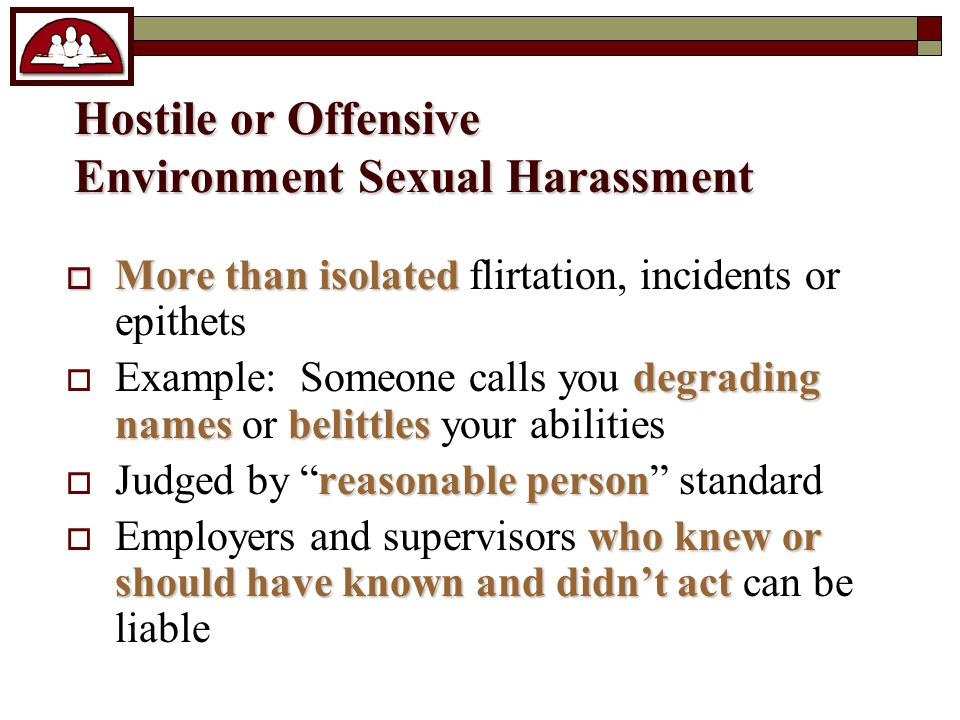 Hostile or Offensive Environment Sexual Harassment  More than isolated  More than isolated flirtation, incidents or epithets degrading namesbelittles  Example: Someone calls you degrading names or belittles your abilities reasonable person  Judged by reasonable person standard who knew or should have known and didn't act  Employers and supervisors who knew or should have known and didn't act can be liable