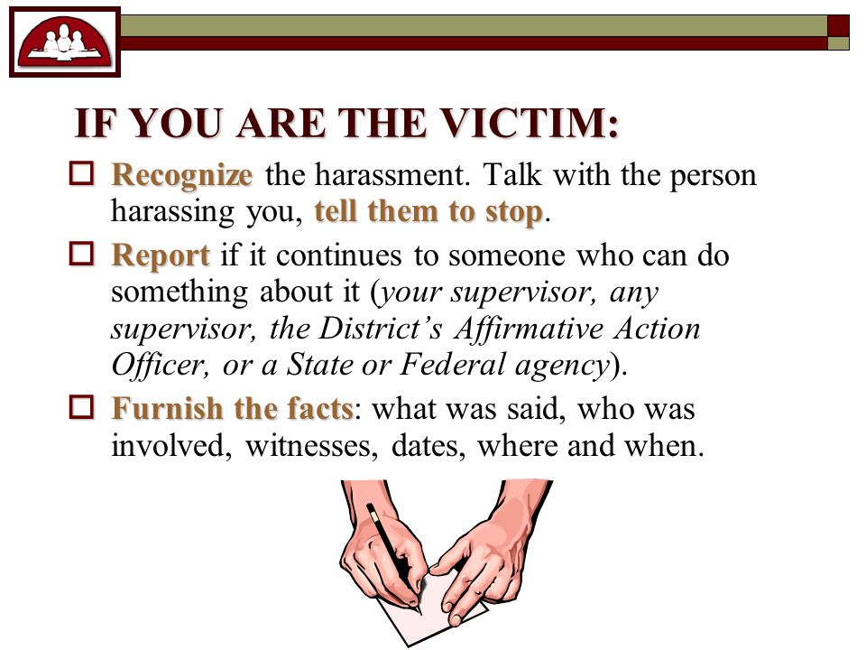 IF YOU ARE THE VICTIM:  Recognize tell them to stop  Recognize the harassment.