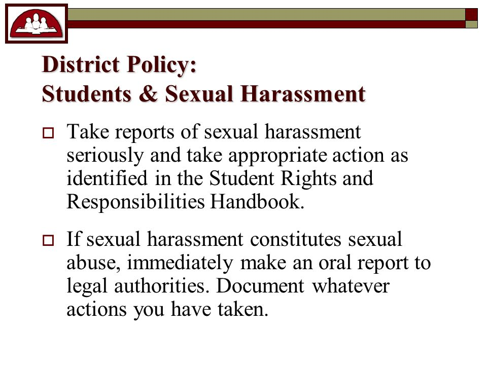 District Policy: Students & Sexual Harassment  Take reports of sexual harassment seriously and take appropriate action as identified in the Student Rights and Responsibilities Handbook.