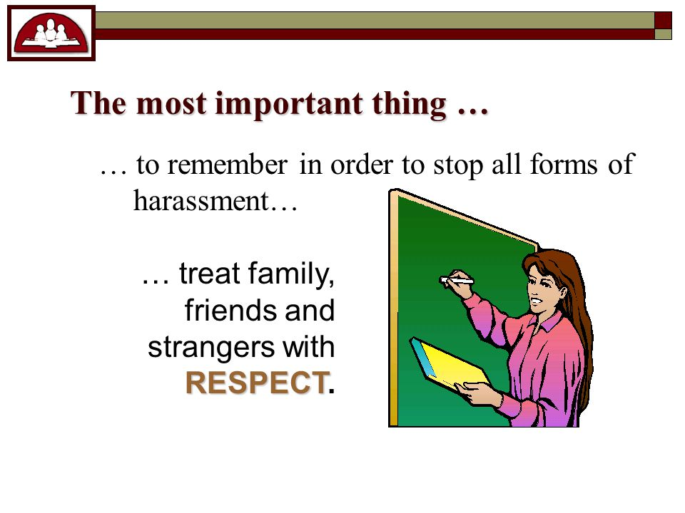 The most important thing … … to remember in order to stop all forms of harassment… RESPECT … treat family, friends and strangers with RESPECT.