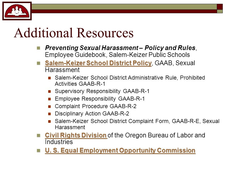 Additional Resources Preventing Sexual Harassment – Policy and Rules, Employee Guidebook, Salem-Keizer Public Schools Salem-Keizer School District Policy Salem-Keizer School District Policy, GAAB, Sexual Harassment Salem-Keizer School District Policy Salem-Keizer School District Policy Salem-Keizer School District Administrative Rule, Prohibited Activities GAAB-R-1 Supervisory Responsibility GAAB-R-1 Employee Responsibility GAAB-R-1 Complaint Procedure GAAB-R-2 Disciplinary Action GAAB-R-2 Salem-Keizer School District Complaint Form, GAAB-R-E, Sexual Harassment Civil Rights Division Civil Rights Division of the Oregon Bureau of Labor and Industries Civil Rights Division Civil Rights Division U.