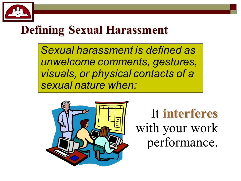 Student to Student Sexual Harassment Sexual harassment is defined as repeated unwelcome and unwanted comments, gestures, visuals or behavior of a sexual nature.