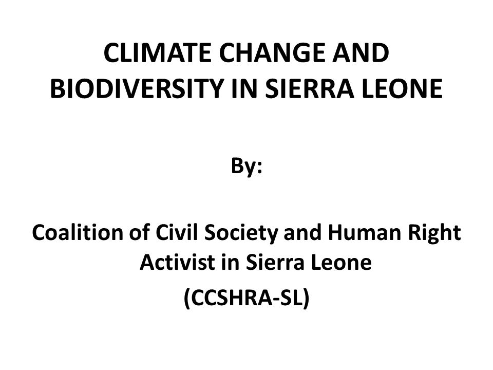 Introduction Recognizing the effect of biodiversity and climate change on man and his environment The role and responsibilities of CCSHRA-SL in climate change and biodiversity