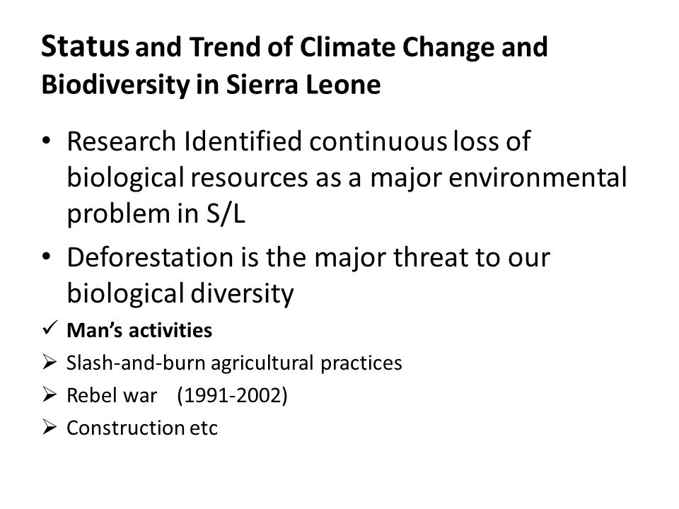Status and Trend of Climate Change and Biodiversity in Sierra Leone Research Identified continuous loss of biological resources as a major environmental problem in S/L Deforestation is the major threat to our biological diversity Man's activities  Slash-and-burn agricultural practices  Rebel war (1991-2002)  Construction etc