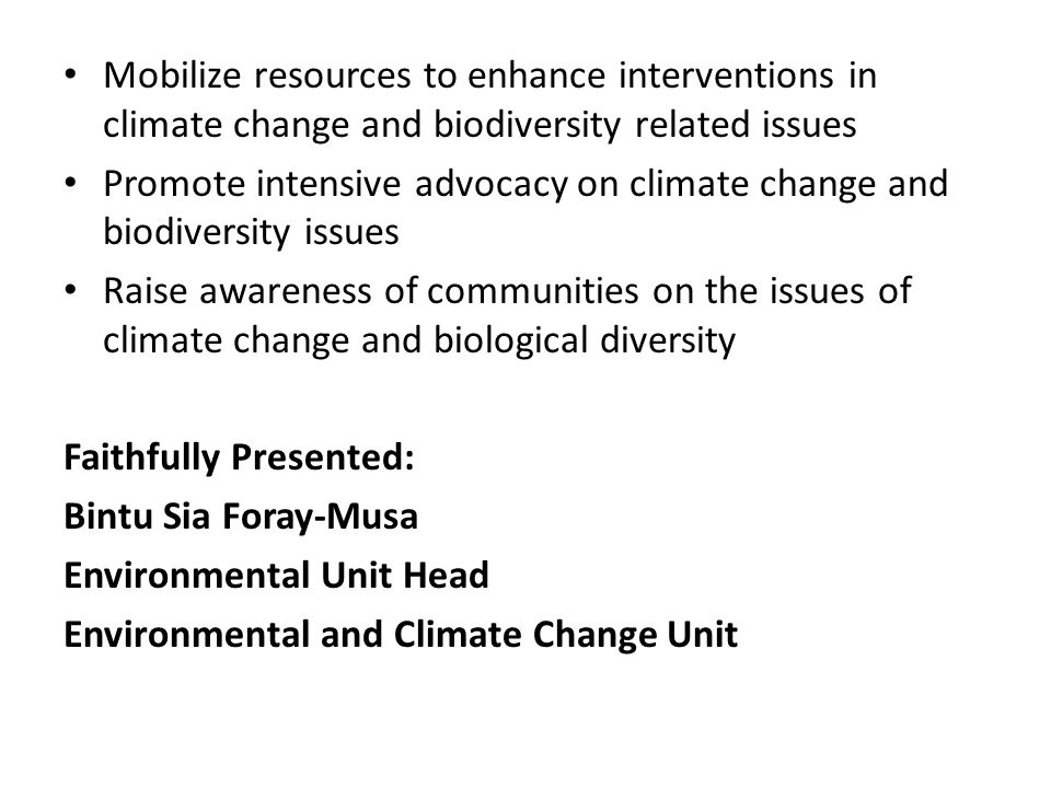 Mobilize resources to enhance interventions in climate change and biodiversity related issues Promote intensive advocacy on climate change and biodiversity issues Raise awareness of communities on the issues of climate change and biological diversity Faithfully Presented: Bintu Sia Foray-Musa Environmental Unit Head Environmental and Climate Change Unit