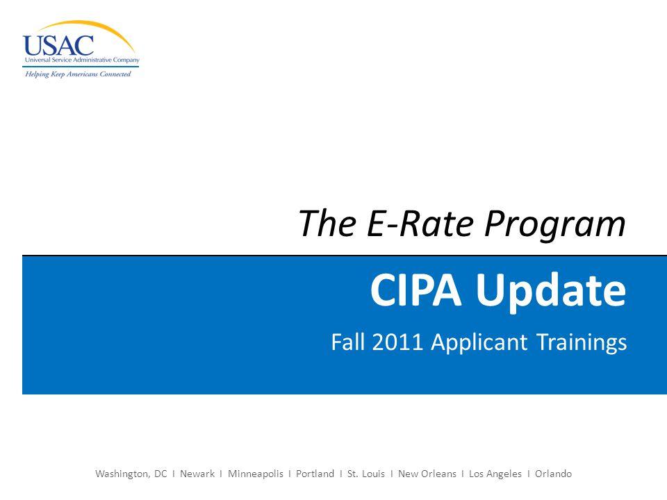 Washington, DC I Newark I Minneapolis I Portland I St. Louis I New Orleans I Los Angeles I Orlando The E-Rate Program CIPA Update Fall 2011 Applicant